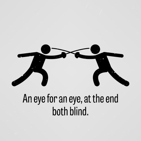 An eye for an eye, at the end both blind.