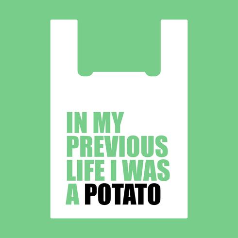 In my previous life I was a potato.