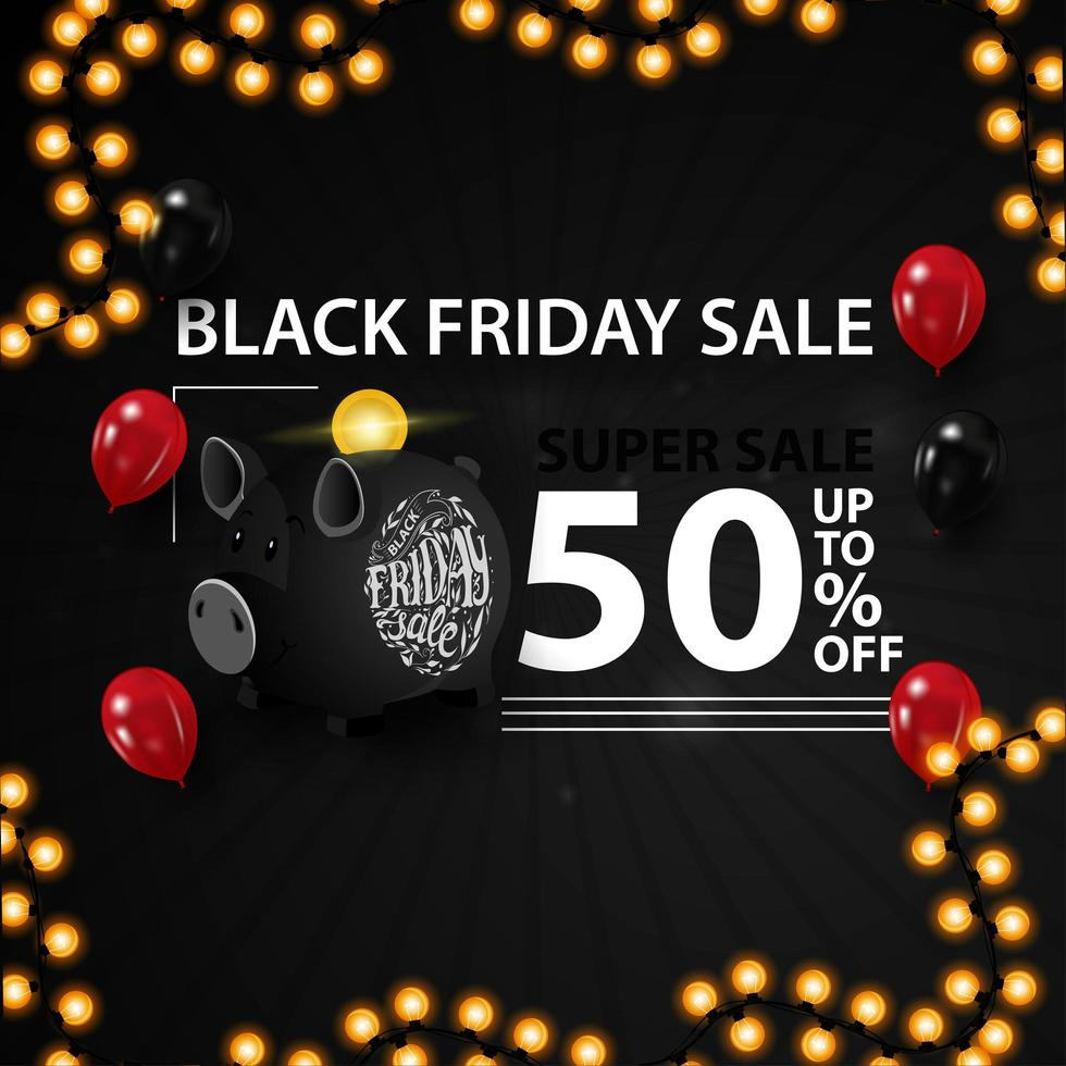 Black Friday super sale, up to 50 off. Modern black 3D discount banner with balloons, piggy bank and garland vector