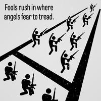 Fools Rush in Where Angels Fear to Tread.
