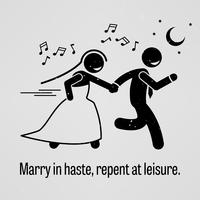Marry in Haste, Repent at Leisure.