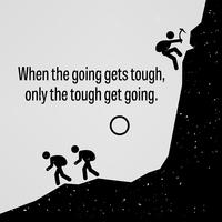 When the Going Gets Tough Only The Tough Get Going.