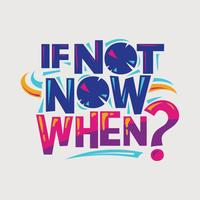 Inspirational and motivation quote. If not now when