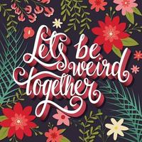 Let's be weird together, hand lettering typography floral poster vector