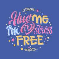 Hug me I'm stress free - hand drawn lettering phrase. Colorful mental health support quote.