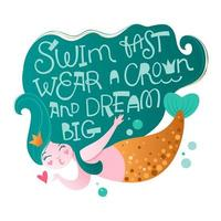 Swim fast, wear a crown and dream big - mermaid character lettering phrase. vector