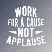 trabaje por una causa, no aplausos, tipografía de cotización para sellos de camisetas, estampados de camisetas, apliques, lemas de moda, insignias, etiquetas de ropa, jeans u otros productos de impresión. ilustración vectorial vector