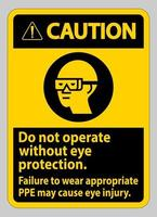 Caution Sign Do Not Operate Without Eye Protection, Failure To Wear Appropriate PPE May Cause Eye Injury vector