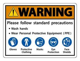Warning Please follow standard precautions Wash hands Wear Personal Protective Equipment PPE Gloves Protective Clothing Masks Eye Protection Face Shield vector