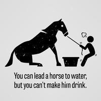 Je kunt een paard naar water leiden, maar je kunt hem niet laten drinken. vector