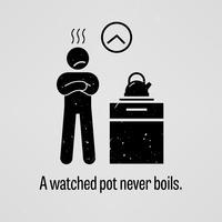 Een bekeken pot kookt nooit.