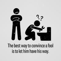 De beste manier om een dwaas te overtuigen is om hem zijn zin te geven. vector