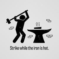 Smida medan järnet är varmt. vektor