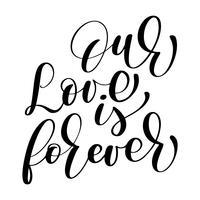 Unsere Liebe ist für immer Vektorhochzeitstext auf weißem Hintergrund. Kalligraphiehochzeits-Beschriftungsillustration. Für die Präsentation auf Karte, romantisches Zitat für Design-Grußkarten, T-Shirt, Becher, Urlaubseinladungen