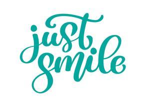Juste sourire Expression textuelle dessinée à la main. Calligraphie lettrage graphique mot, art vintage pour la conception d'affiches et de cartes de voeux. Citation calligraphique à l'encre verte. Illustration vectorielle