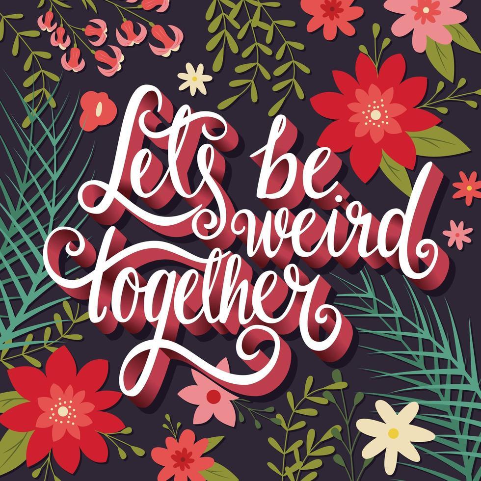 Vamos ser estranhos juntos, mão lettering cartaz floral de tipografia vetor