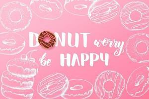doce fundo com donut de citações inspiradoras e motivacional feitas à mão se preocupe ser feliz com donuts de doodle desenhado à mão. design de comida vetor