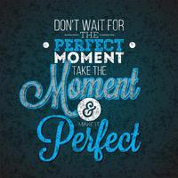 Não espere o momento perfeito, aproveite o momento e torne-o perfeito